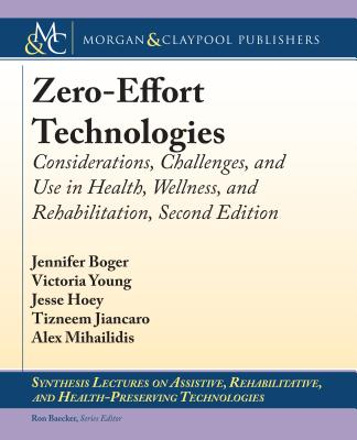 Zero-Effort Technologies: Considerations, Challenges, and Use in Health, Wellness, and Rehabilitation, Second Edition - Boger, Jennifer, and Young, Victoria, and Hoey, Jesse