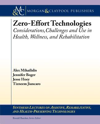 Zero Effort Technologies: Considerations, Challenges, and Use in Health, Wellness, and Rehabilitation - Mihailidis, Alex, and Boger, Jennifer, and Hoey, Jesse