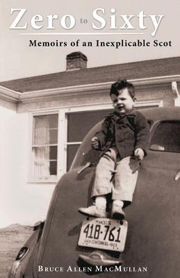 Zero to Sixty: Memoirs of an Inexplicable Scot - Macmullan, Bruce Allen
