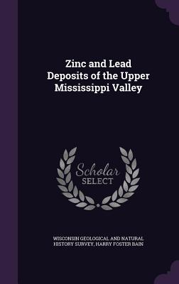 Zinc and Lead Deposits of the Upper Mississippi Valley - Bain, Harry Foster, and Wisconsin Geological & Natural History (Creator)