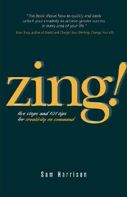 Zing!: Five Steps and 101 Tips for Creativity on Command - Harrison, Sam