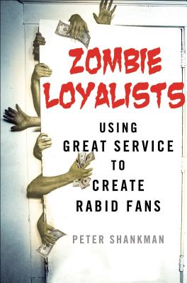 Zombie Loyalists: Using Great Service to Create Rabid Fans - Shankman, Peter