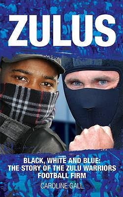 Zulus: Black, White & Blue: the Story of the Zulu Warriors Football Firm - Gall, Caroline