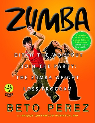 Zumba: Ditch the Workout, Join the Party! the Zumba Weight Loss Program - Perez, Beto, and Greenwood-Robinson, Maggie, PhD, PH D