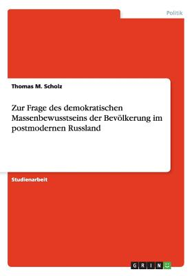Zur Frage Des Demokratischen Massenbewusstseins Der Bevolkerung Im Postmodernen Russland - Scholz, Thomas M