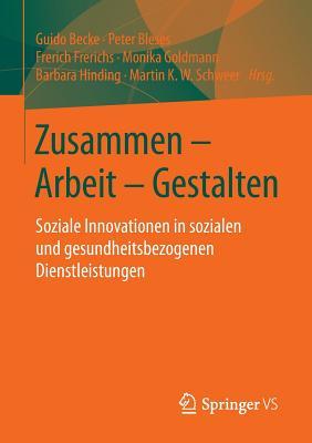 Zusammen - Arbeit - Gestalten: Soziale Innovationen in Sozialen Und Gesundheitsbezogenen Dienstleistungen - Becke, Guido (Editor), and Bleses, Peter (Editor), and Frerichs, Frerich (Editor)
