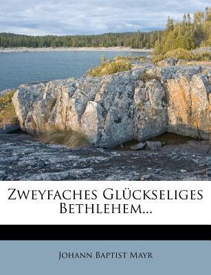 Zweyfaches Gl?ckseliges Bethlehem... - Mayr, Johann Baptist